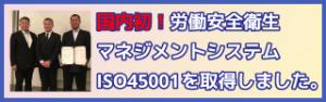国内初!労働安全衛生マネジメントシステムISO45001を取得いたしました。